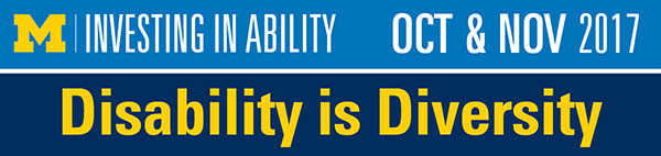 University of Michigan - Investing in Ability - October and November 2017. Disability is Diversity
